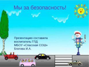Мы за безопасность! Презентацию составила воспитатель ГПД МБОУ «Спасская СОШ»
