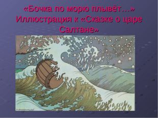 «Бочка по морю плывёт…» Иллюстрация к «Сказке о царе Салтане»