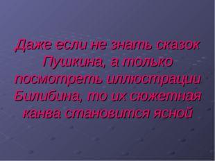 Даже если не знать сказок Пушкина, а только посмотреть иллюстрации Билибина,