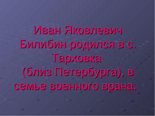 Иван Яковлевич Билибин родился в с. Тарховка (близ Петербурга), в семье военн