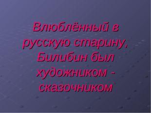 Влюблённый в русскую старину, Билибин был художником - сказочником