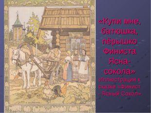 «Купи мне, батюшка, пёрышко Финиста Ясна-сокола» Иллюстрация к сказке «Финист