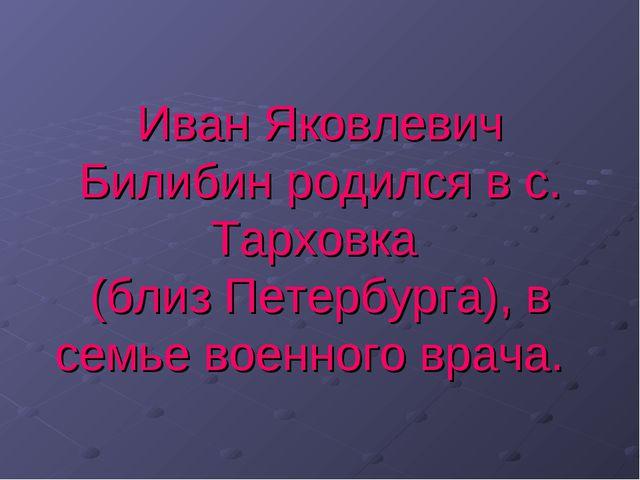 Иван Яковлевич Билибин родился в с. Тарховка (близ Петербурга), в семье военн...