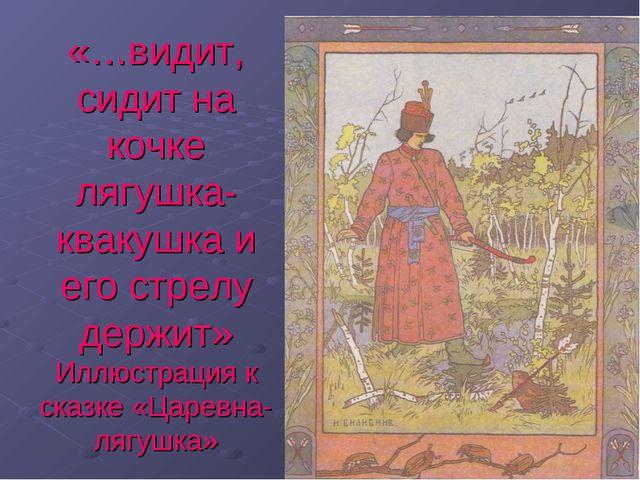 «…видит, сидит на кочке лягушка-квакушка и его стрелу держит» Иллюстрация к с...