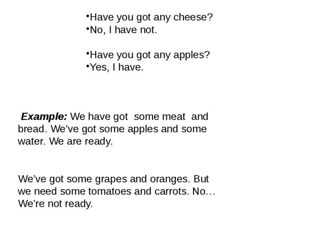 Have you got any cheese? No, I have not. Have you got any apples? Yes, I have...