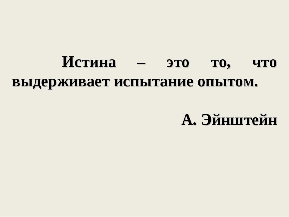 Истина – это то, что выдерживает испытание опытом. А. Эйнштейн