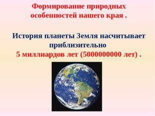 Формирование природных особенностей нашего края . История планеты Земля насчи