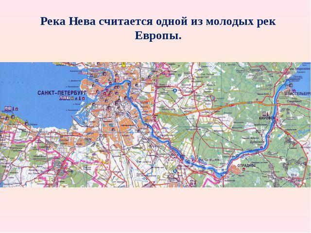 Река Нева считается одной из молодых рек Европы. карта