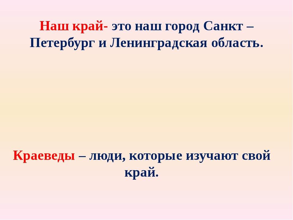 Наш край- это наш город Санкт – Петербург и Ленинградская область. Краеведы –...