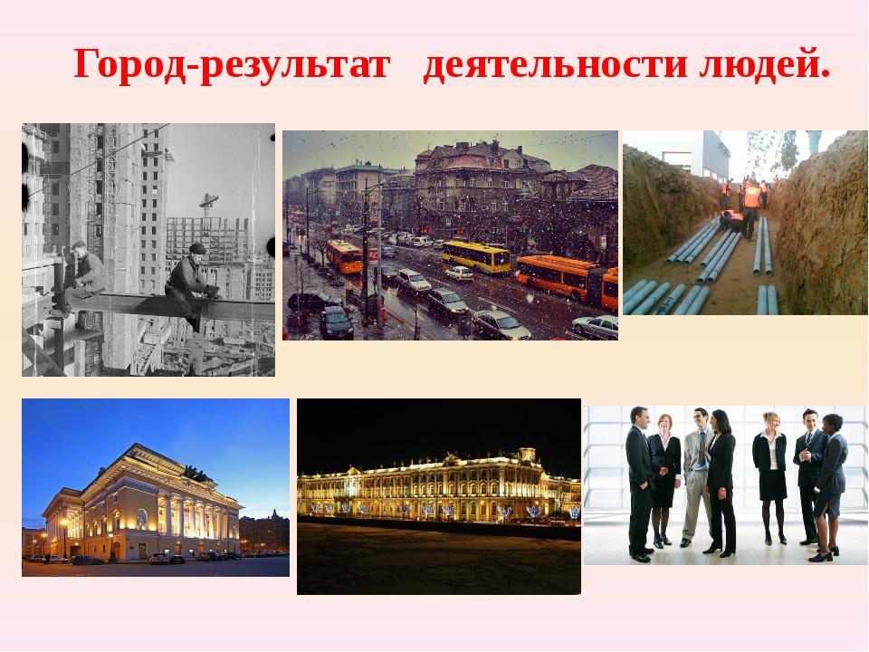 Город-результат деятельности людей.