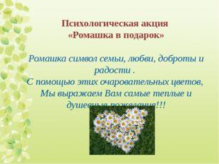 Психологическая акция «Ромашка в подарок» Ромашка символ семьи, любви, доброт