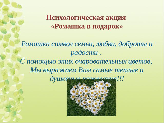 Психологическая акция «Ромашка в подарок» Ромашка символ семьи, любви, доброт...