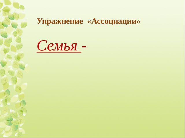 Упражнение «Ассоциации» Семья -