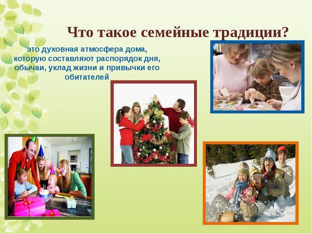 Что такое семейные традиции? это духовная атмосфера дома, которую составляют...