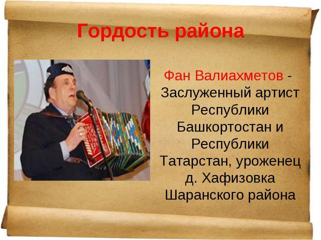 Гордость района Фан Валиахметов - Заслуженный артист Республики Башкортостан...