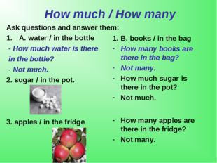 How much / How many Ask questions and answer them: A. water / in the bottle