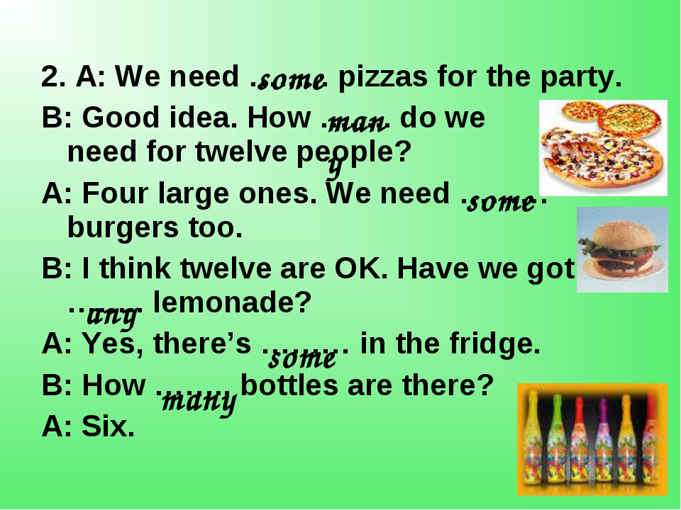 2. A: We need …...... pizzas for the party. B: Good idea. How …..... do we n...