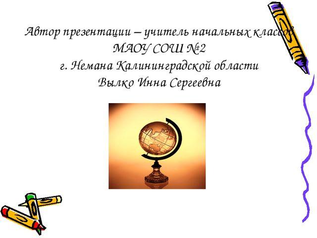 Автор презентации – учитель начальных классов МАОУ СОШ № 2 г. Немана Калининг...
