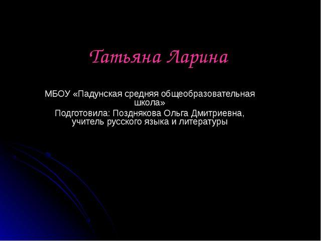 Татьяна Ларина МБОУ «Падунская средняя общеобразовательная школа» Подготовила...