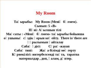 My Room  Тақырыбы: My Room (Менің бөлмем). Сынып: 5 «В» Пәні: Ағылшын тілі М