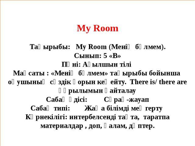 My Room  Тақырыбы: My Room (Менің бөлмем). Сынып: 5 «В» Пәні: Ағылшын тілі М...