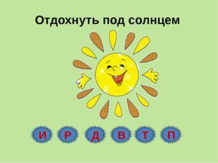 Отдохнуть под солнцем И Р Д В Т П