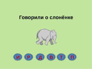 Говорили о слонёнке И Р Д В Т П