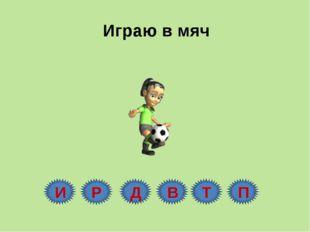 Играю в мяч И Р Д В Т П