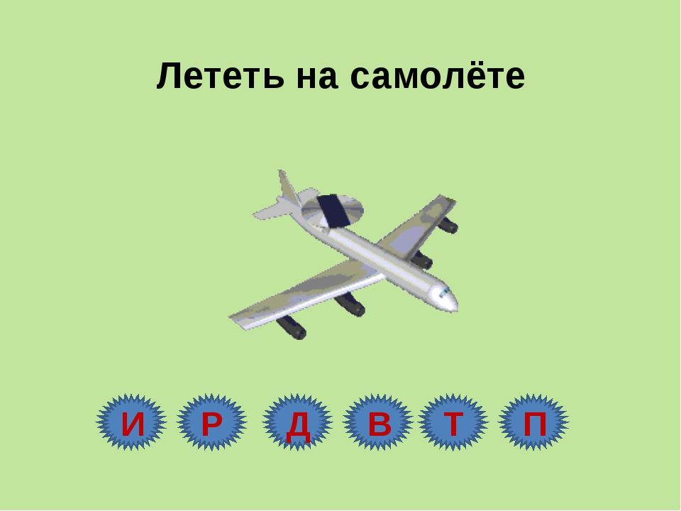 Лететь на самолёте И Р Д В Т П
