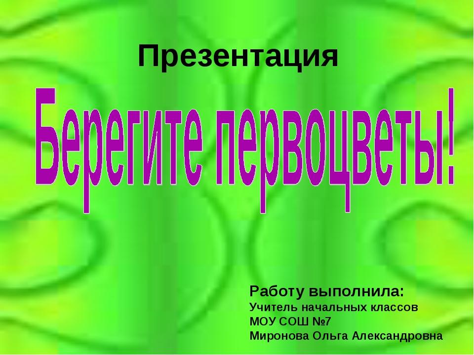 Презентация Работу выполнила: Учитель начальных классов МОУ СОШ №7 Миронова О...