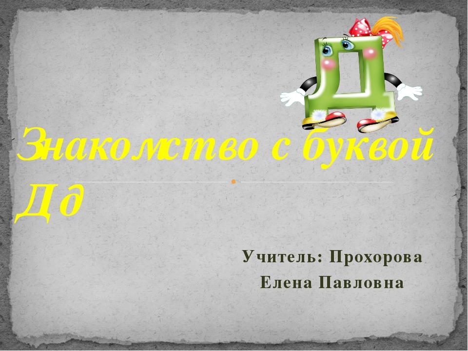 Учитель: Прохорова Елена Павловна Знакомство с буквой Д д