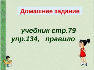 учебник стр.79 упр.134, правило Домашнее задание