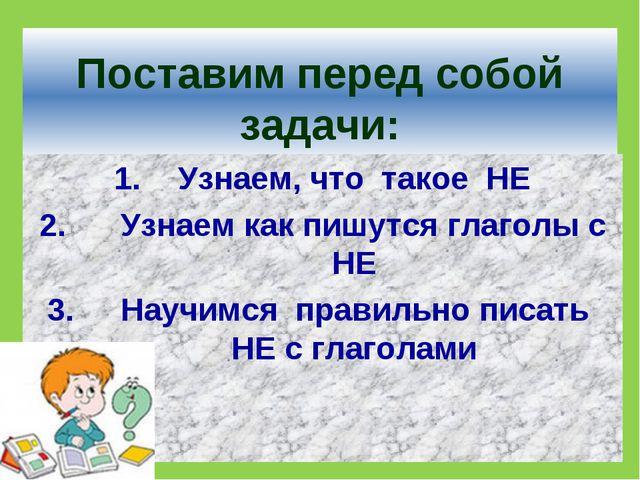 Поставим перед собой задачи: Узнаем, что такое НЕ Узнаем как пишутся глаголы...