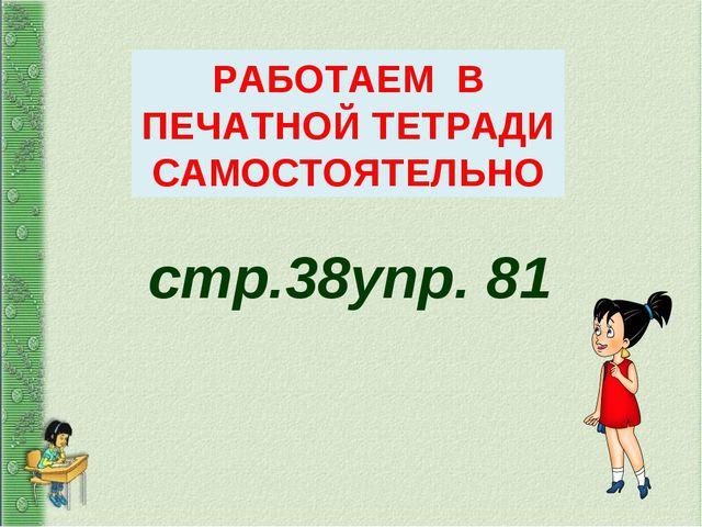 стр.38упр. 81 РАБОТАЕМ В ПЕЧАТНОЙ ТЕТРАДИ САМОСТОЯТЕЛЬНО
