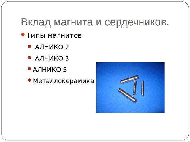 Вклад магнита и сердечников. Типы магнитов: АЛНИКО 2 АЛНИКО 3 АЛНИКО 5 Металл...