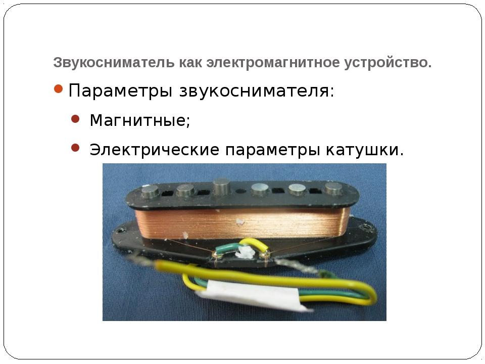 Звукосниматель как электромагнитное устройство. Параметры звукоснимателя: Маг...