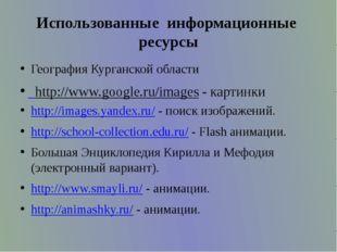 Использованные  информационные  ресурсы География Курганской области http:/