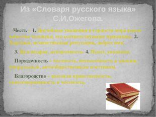 Из «Словаря русского языка» С.И.Ожегова. Честь – 1. Достойные уважения и горд