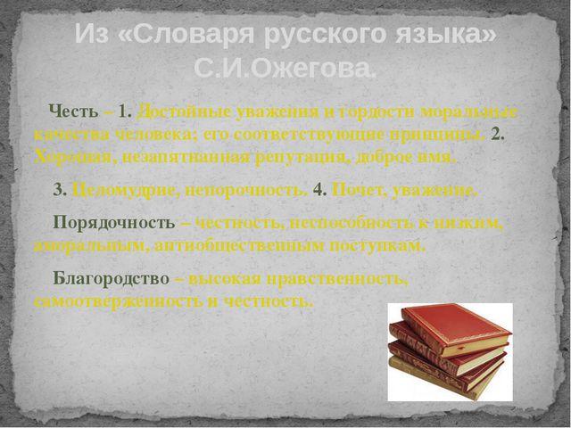 Из «Словаря русского языка» С.И.Ожегова. Честь – 1. Достойные уважения и горд...