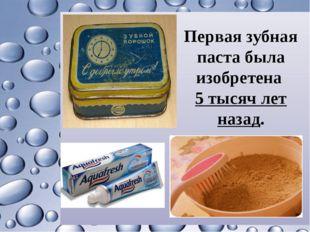 Первая зубная паста была изобретена 5 тысяч лет назад.
