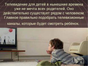 Телевидение для детей в нынешние времена уже не мечта всех родителей. Оно дей
