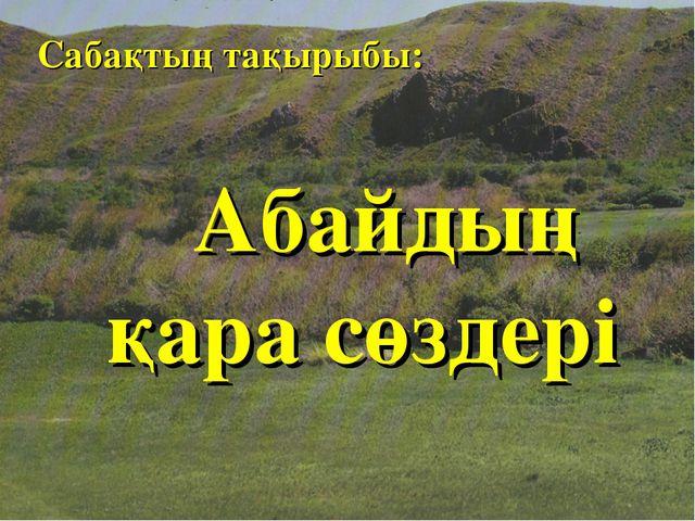 Сабақтың тақырыбы: Абайдың қара сөздері