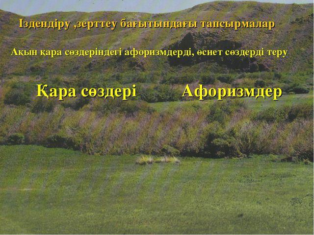 Іздендіру ,зерттеу бағытындағы тапсырмалар Ақын қара сөздеріндегі афоризмдер...