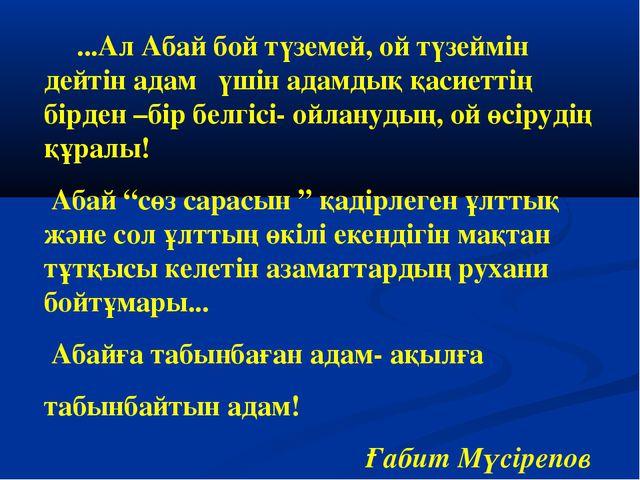 ...Ал Абай бой түземей, ой түзеймін дейтін адам үшін адамдық қасиеттің бірде...