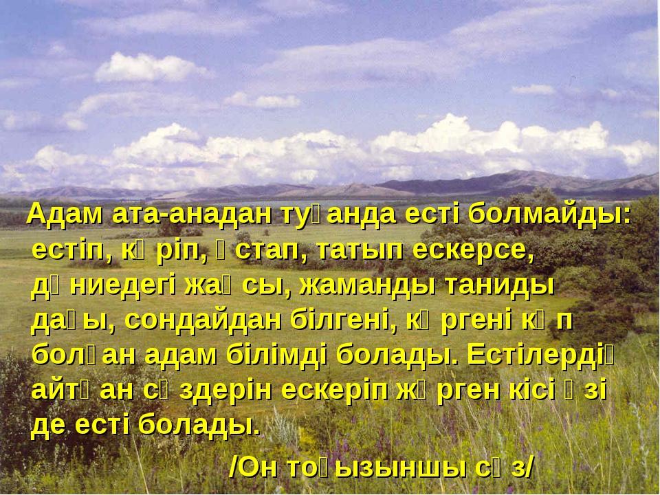 Адам ата-анадан туғанда есті болмайды: естіп, көріп, ұстап, татып ескерсе, дү...
