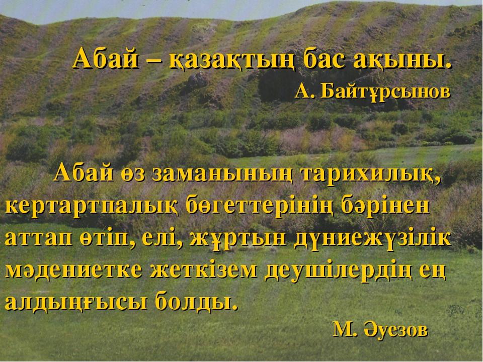 Абай – қазақтың бас ақыны. А. Байтұрсынов Абай өз заманының тарихилық, керта...