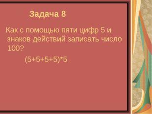 Задача 8 Как с помощью пяти цифр 5 и знаков действий записать число 100? (5+