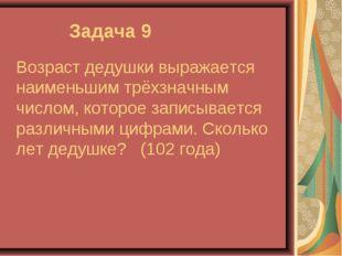 Задача 9 Возраст дедушки выражается наименьшим трёхзначным числом, которое з