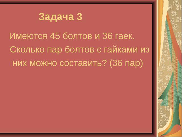 Задача 3 Имеются 45 болтов и 36 гаек. Сколько пар болтов с гайками из них мо...