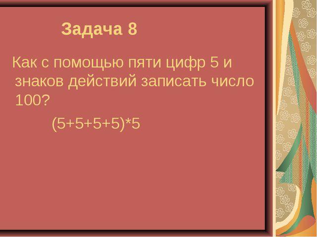 Задача 8 Как с помощью пяти цифр 5 и знаков действий записать число 100? (5+...